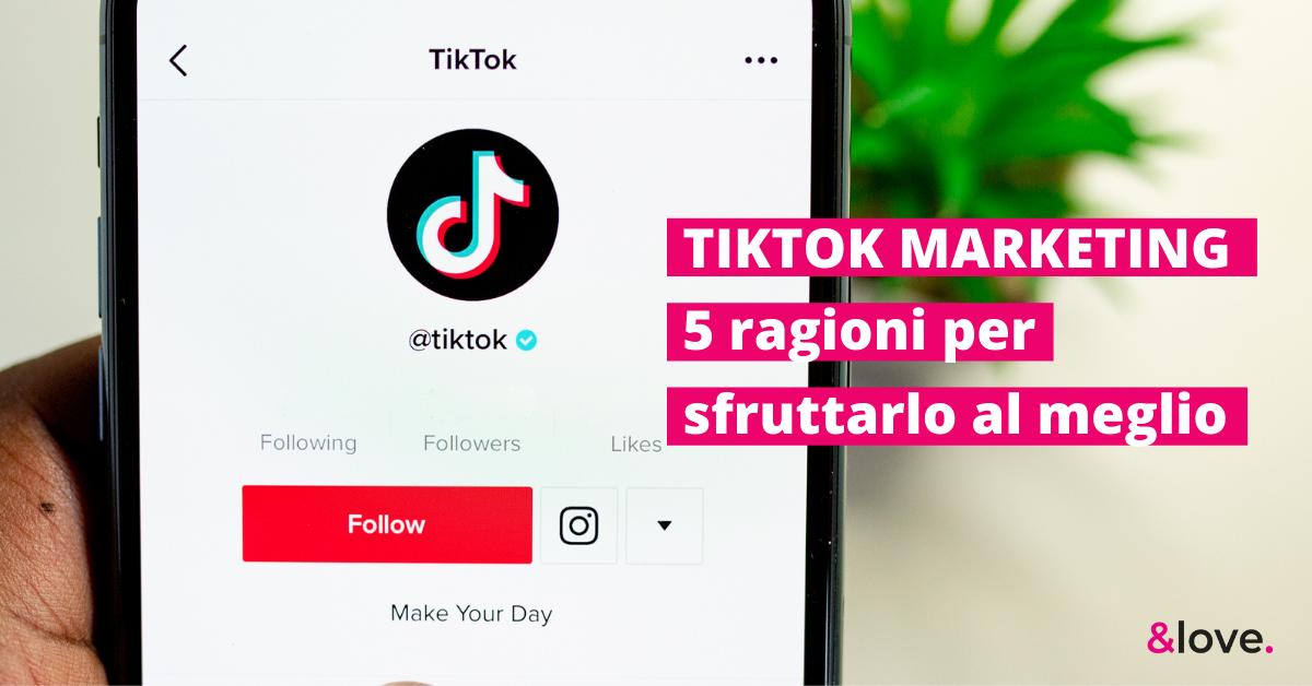 TikTok Marketing: 7 ragioni per sfruttarlo al meglio